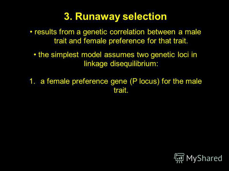 3. Runaway selection results from a genetic correlation between a male trait and female preference for that trait. the simplest model assumes two genetic loci in linkage disequilibrium: 1.a female preference gene (P locus) for the male trait.