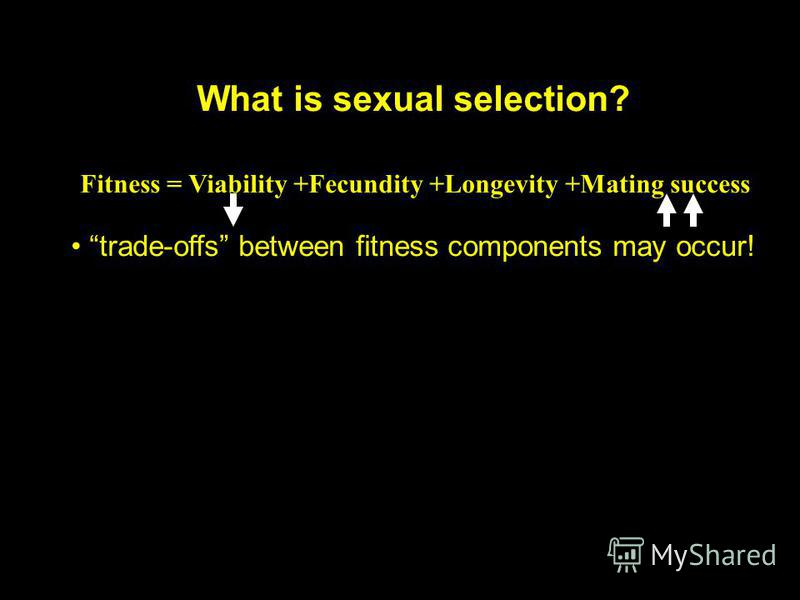 What is sexual selection? Fitness = Viability +Fecundity +Longevity +Mating success trade-offs between fitness components may occur!