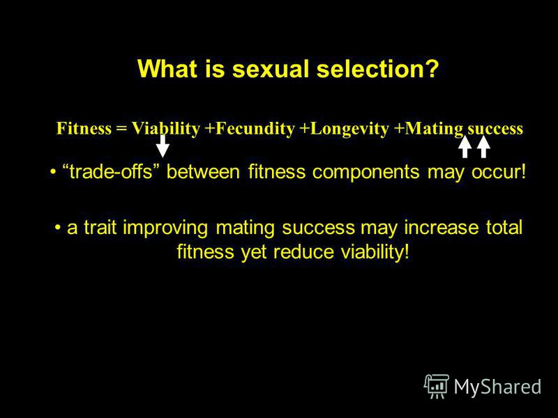 What is sexual selection? Fitness = Viability +Fecundity +Longevity +Mating success trade-offs between fitness components may occur! a trait improving mating success may increase total fitness yet reduce viability!