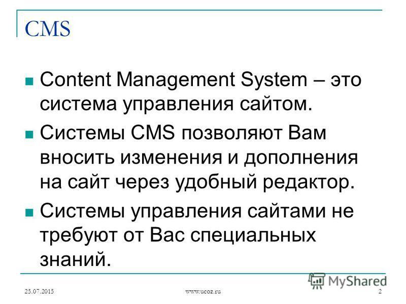 25.07.2015 www.ucoz.ru 2 CMS Content Management System – это система управления сайтом. Системы CMS позволяют Вам вносить изменения и дополнения на сайт через удобный редактор. Системы управления сайтами не требуют от Вас специальных знаний.