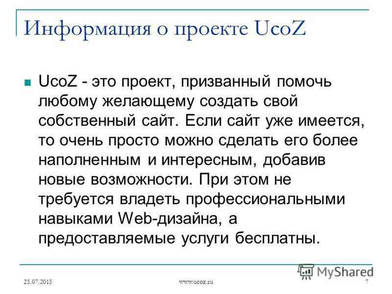 25.07.2015 www.ucoz.ru 7 Информация о проекте UcoZ UcoZ - это проект, призванный помочь любому желающему создать свой собственный сайт. Если сайт уже имеется, то очень просто можно сделать его более наполненным и интересным, добавив новые возможности