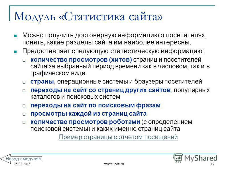 25.07.2015 www.ucoz.ru 19 Модуль «Статистика сайта» Можно получить достоверную информацию о посетителях, понять, какие разделы сайта им наиболее интересны. Предоставляет следующую статистическую информацию: количество просмотров (хитов) страниц и пос