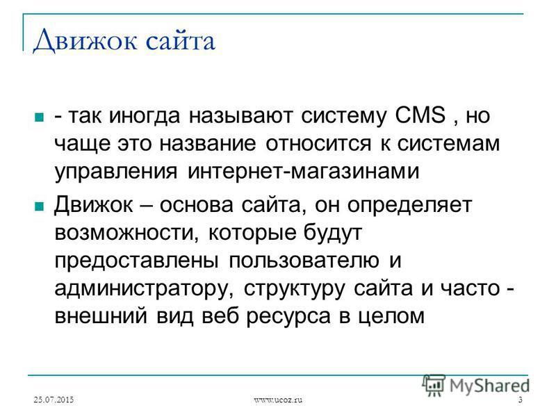 25.07.2015 www.ucoz.ru 3 Движок сайта - так иногда называют систему CMS, но чаще это название относится к системам управления интернет-магазинами Движок – основа сайта, он определяет возможности, которые будут предоставлены пользователю и администрат