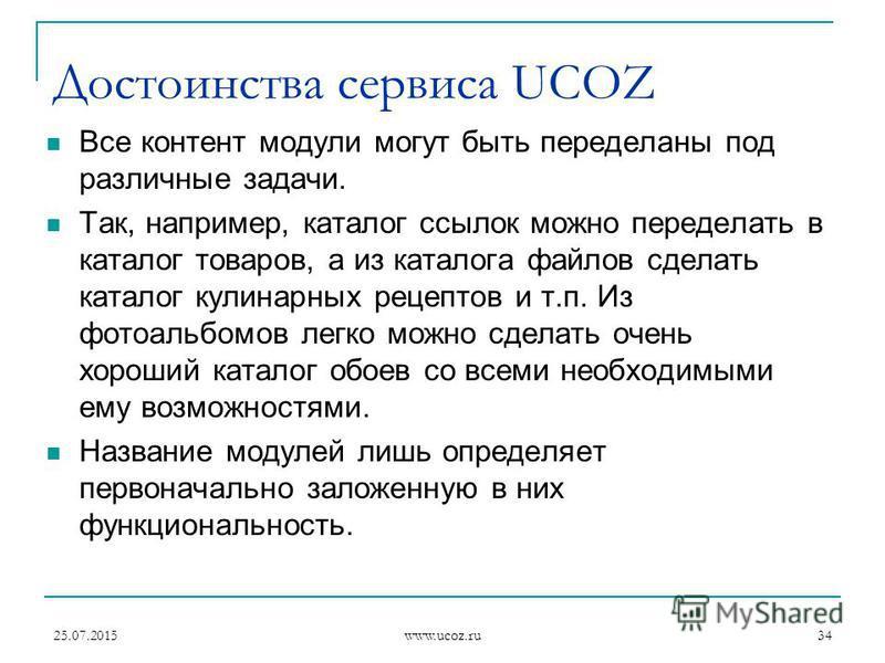 25.07.2015 www.ucoz.ru 34 Достоинства сервиса UCOZ Все контент модули могут быть переделаны под различные задачи. Так, например, каталог ссылок можно переделать в каталог товаров, а из каталога файлов сделать каталог кулинарных рецептов и т.п. Из фот