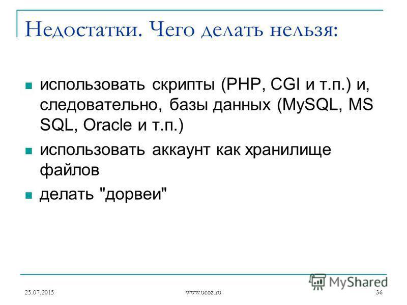 25.07.2015 www.ucoz.ru 36 Недостатки. Чего делать нельзя: использовать скрипты (PHP, CGI и т.п.) и, следовательно, базы данных (MySQL, MS SQL, Oracle и т.п.) использовать аккаунт как хранилище файлов делать дорвеи