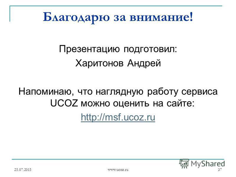 25.07.2015 www.ucoz.ru 37 Благодарю за внимание! Презентацию подготовил: Харитонов Андрей Напоминаю, что наглядную работу сервиса UCOZ можно оценить на сайте: http://msf.ucoz.ru