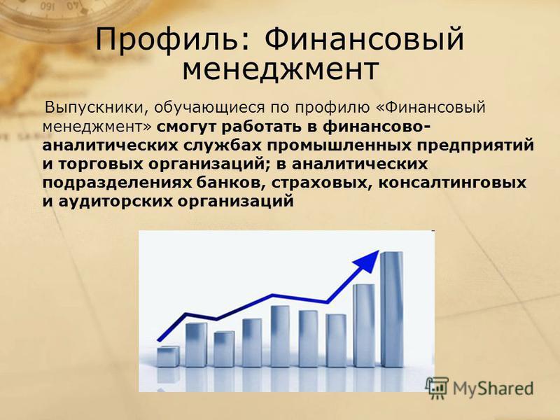 Профиль: Финансовый менеджмент Выпускники, обучающиеся по профилю «Финансовый менеджмент» смогут работать в финансово- аналитических службах промышленных предприятий и торговых организаций; в аналитических подразделениях банков, страховых, консалтинг