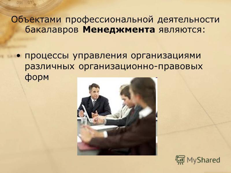 Объектами профессиональной деятельности бакалавров Менеджмента являются: процессы управления организациями различных организационно-правовых форм
