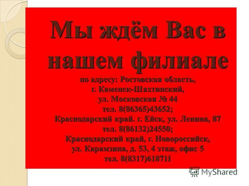 Мы ждём Вас в нашем филиале по адресу: Ростовская область, г. Каменск-Шахтинский, ул. Московская 44 тел. 8(86365)43652; Краснодарский край. г. Ейск, ул. Ленина, 87 тел. 8(86132)24550; Краснодарский край, г. Новороссийск, ул. Карамзина, д. 53, 4 этаж,