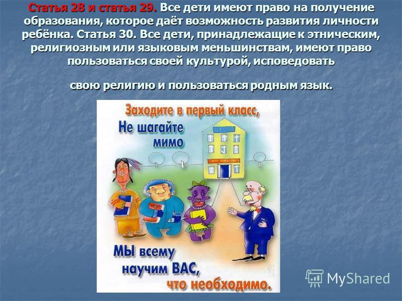 Статья 28 и статья 29. Все дети имеют право на получение образования, которое даёт возможность развития личности ребёнка. Статья 30. Все дети, принадлежащие к этническим, религиозным или языковым меньшинствам, имеют право пользоваться своей культурой