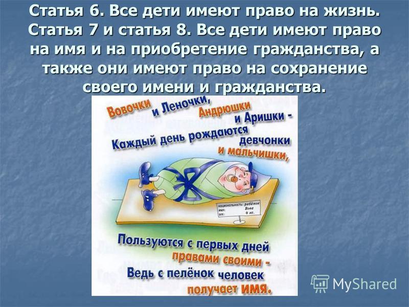 Статья 6. Все дети имеют право на жизнь. Статья 7 и статья 8. Все дети имеют право на имя и на приобретение гражданства, а также они имеют право на сохранение своего имени и гражданства.