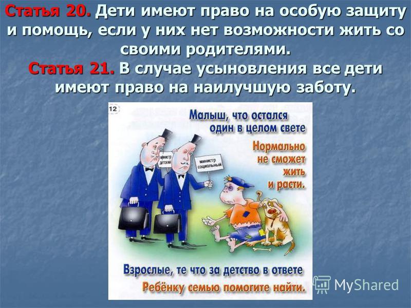 Статья 20. Дети имеют право на особую защиту и помощь, если у них нет возможности жить со своими родителями. Статья 21. В случае усыновления все дети имеют право на наилучшую заботу.