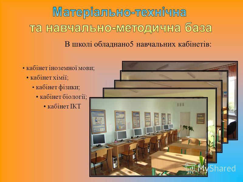 В школі обладнано5 навчальних кабінетів: кабінет хімії; кабінет фізики; кабінет біології; кабінет іноземної мови; кабінет ІКТ