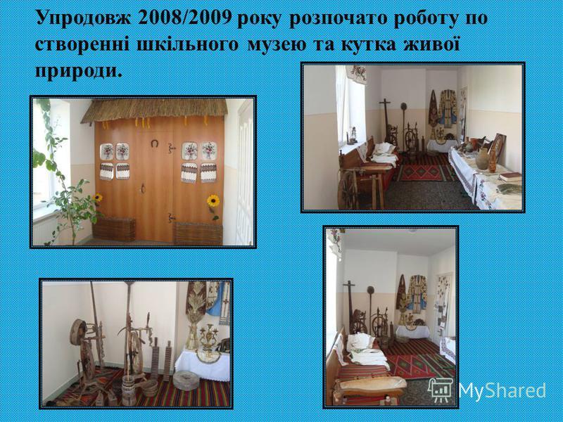 Упродовж 2008/2009 року розпочато роботу по створенні шкільного музею та кутка живої природи.