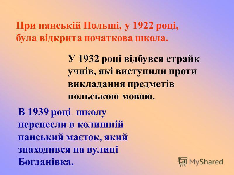 При панській Польщі, у 1922 році, була відкрита початкова школа. У 1932 році відбувся страйк учнів, які виступили проти викладання предметів польською мовою. В 1939 році школу перенесли в колишній панський маєток, який знаходився на вулиці Богданівка