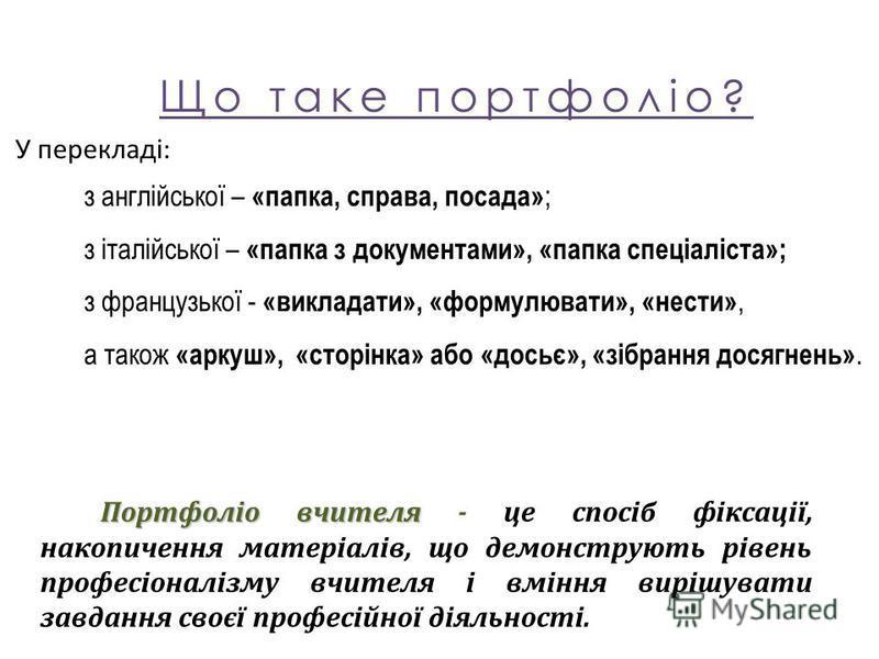 Що таке портфоліо? У перекладі: з англійської – «папка, справа, посада» ; з італійської – «папка з документами», «папка спеціаліста»; з французької - «викладати», «формулювати», «нести», а також «аркуш», «сторінка» або «досьє», «зібрання досягнень».
