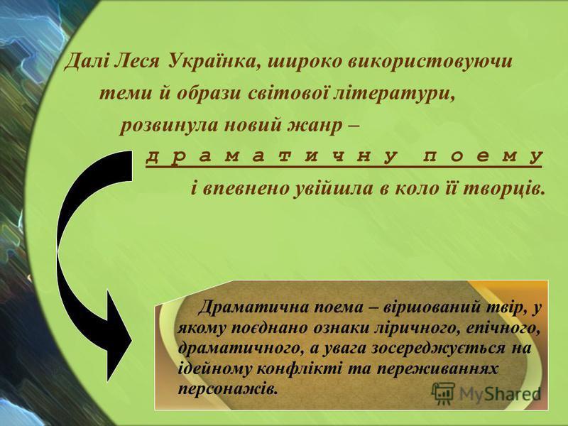 Далі Леся Українка, широко використовуючи теми й образи світової літератури, розвинула новий жанр – д р а м а т и ч н у п о е м у і впевнено увійшла в коло її творців. Драматична поема – віршований твір, у якому поєднано ознаки ліричного, епічного, д