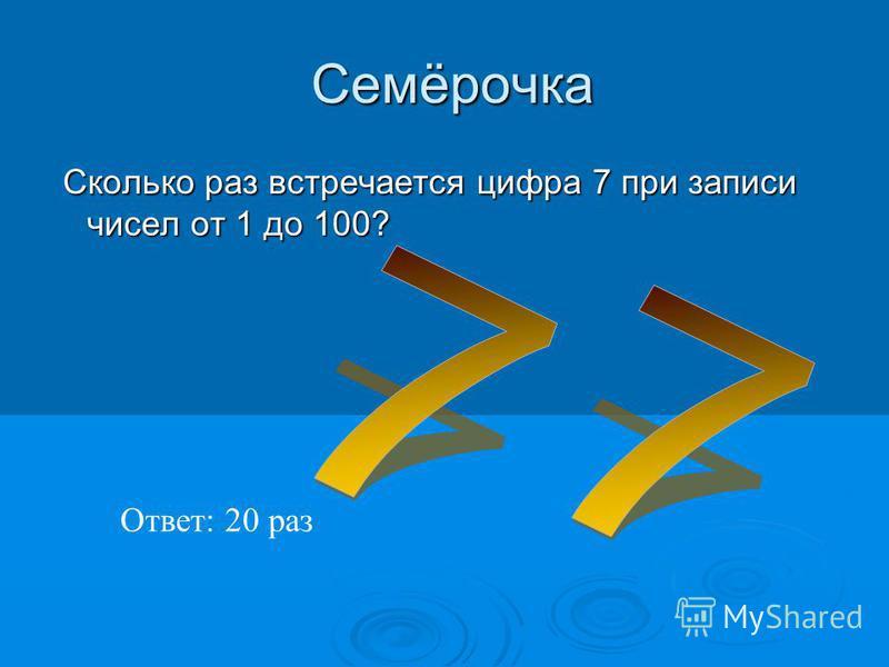 Семёрочка Семёрочка Сколько раз встречается цифра 7 при записи чисел от 1 до 100? Сколько раз встречается цифра 7 при записи чисел от 1 до 100? Ответ: 20 раз