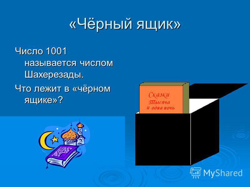 «Чёрный ящик» Число 1001 называется числом Шахерезады. Что лежит в «чёрном ящике»?
