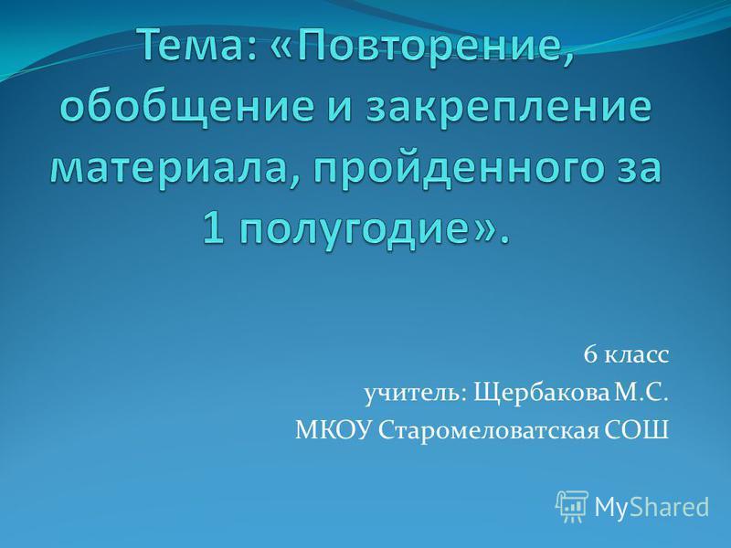 6 класс учитель: Щербакова М.С. МКОУ Старомеловатская СОШ