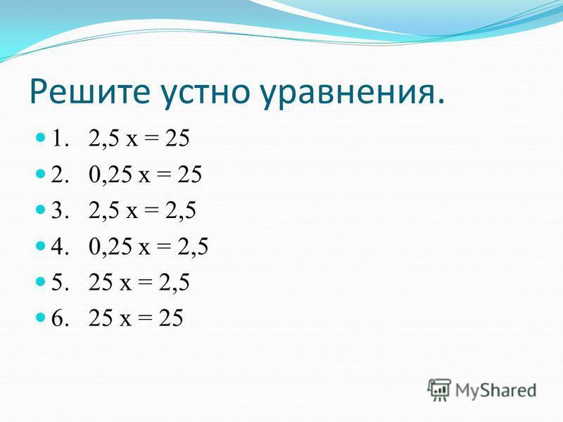 Решите устно уравнения. 1. 2,5 х = 25 2. 0,25 х = 25 3. 2,5 х = 2,5 4. 0,25 х = 2,5 5. 25 х = 2,5 6. 25 х = 25