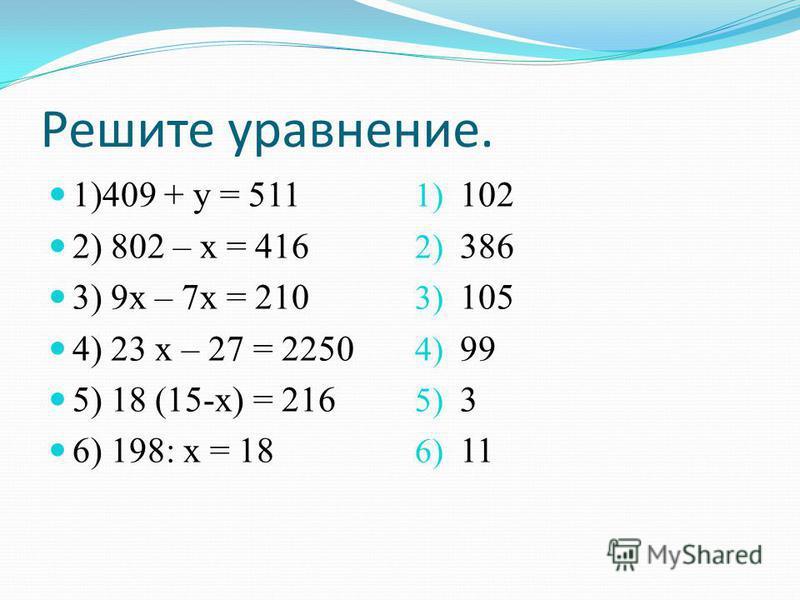 Решите уравнение. 1)409 + у = 511 2) 802 – х = 416 3) 9 х – 7 х = 210 4) 23 х – 27 = 2250 5) 18 (15-х) = 216 6) 198: х = 18 1) 102 2) 386 3) 105 4) 99 5) 3 6) 11