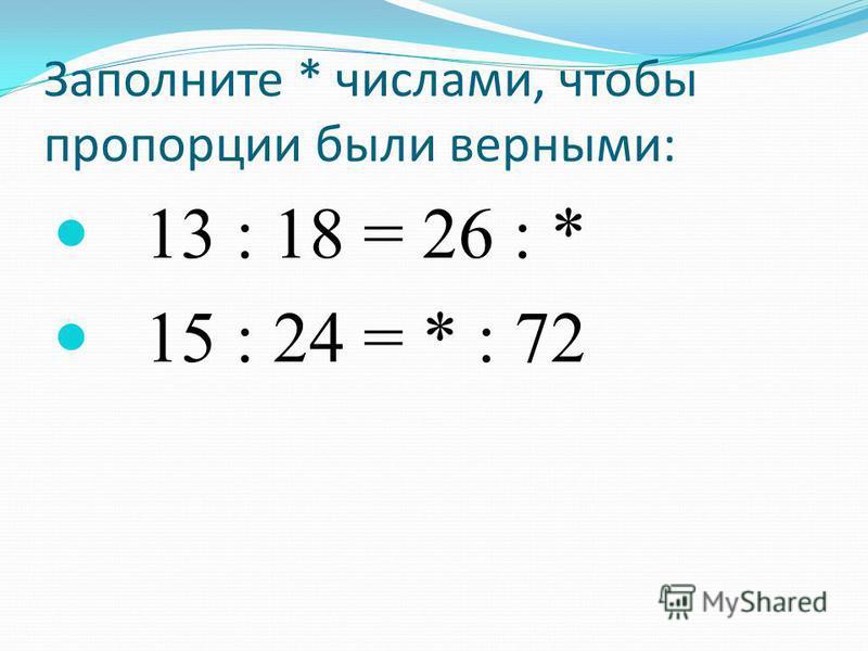 Заполните * числами, чтобы пропорции были верными: 13 : 18 = 26 : * 15 : 24 = * : 72