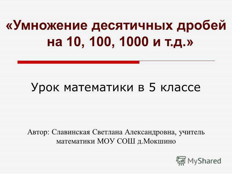 Автор: Славинская Светлана Александровна, учитель математики МОУ СОШ д.Мокшино «Умножение десятичных дробей на 10, 100, 1000 и т.д.» Урок математики в 5 классе