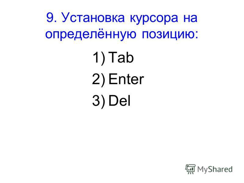 9. Установка курсора на определённую позицию: 1)Tab 2)Enter 3)Del