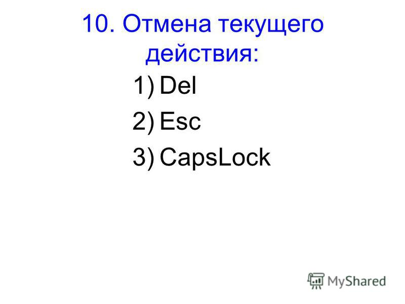 10. Отмена текущего действия: 1)Del 2)Esc 3)CapsLock