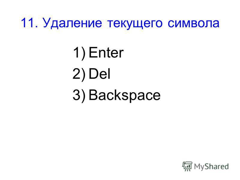 11. Удаление текущего символа 1)Enter 2)Del 3)Backspace