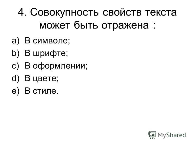 4. Совокупность свойств текста может быть отражена : a)В символе; b)В шрифте; c)В оформлении; d)В цвете; e)В стиле.