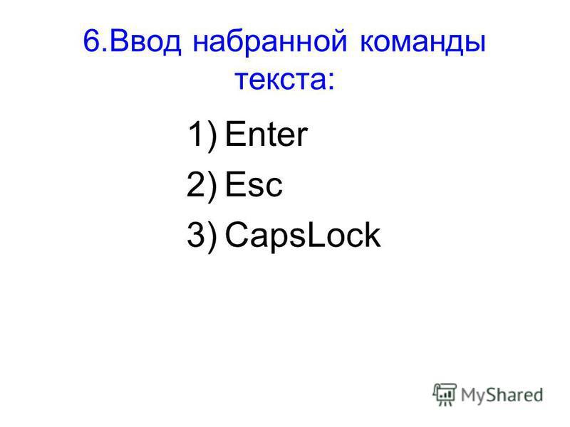 6. Ввод набранной команды текста: 1)Enter 2)Esc 3)CapsLock
