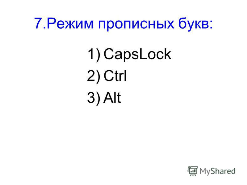 7. Режим прописных букв: 1)CapsLock 2)Ctrl 3)Alt