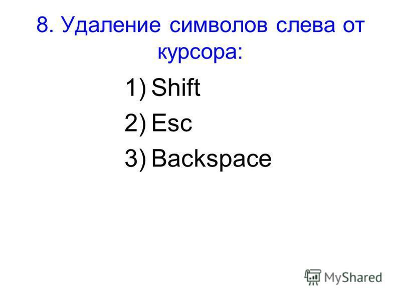 8. Удаление символов слева от курсора: 1)Shift 2)Esc 3)Backspace