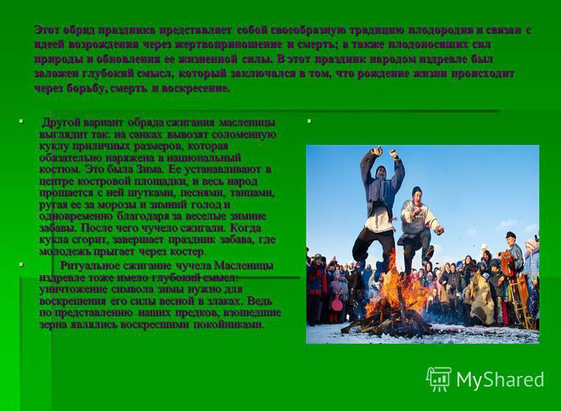 Этот обряд праздника представляет собой своеобразную традицию плодородия и связан с идеей возрождения через жертвоприношение и смерть; а также плодоносящих сил природы и обновления ее жизненной силы. В этот праздник народом издревле был заложен глубо