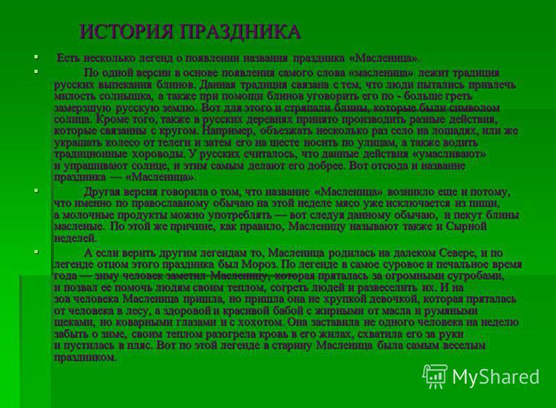 ИСТОРИЯ ПРАЗДНИКА Есть несколько легенд о появлении названия праздника «Масленица». Есть несколько легенд о появлении названия праздника «Масленица». По одной версии в основе появления самого слова «масленица» лежит традиция русских выпекания блинов.