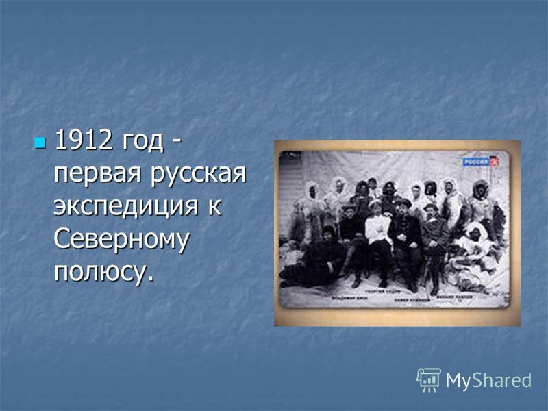 1912 год - первая русская экспедиция к Северному полюсу. 1912 год - первая русская экспедиция к Северному полюсу.