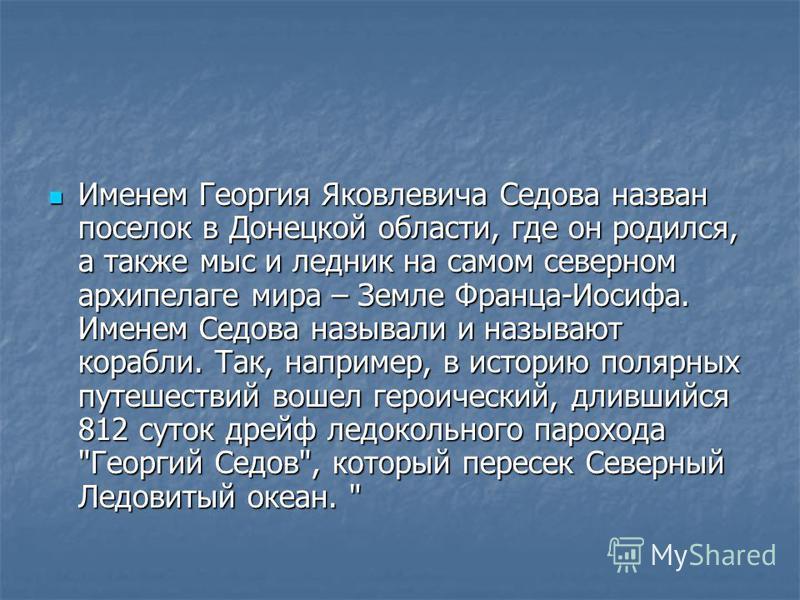 Именем Георгия Яковлевича Седова назван поселок в Донецкой области, где он родился, а также мыс и ледник на самом северном архипелаге мира – Земле Франца-Иосифа. Именем Седова называли и называют корабли. Так, например, в историю полярных путешествий