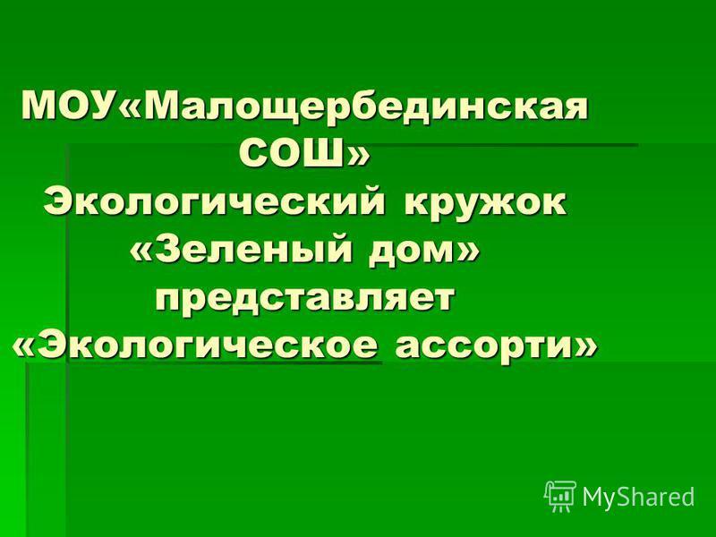МОУ«Малощербединская СОШ» Экологический кружок «Зеленый дом» представляет «Экологическое ассорти»