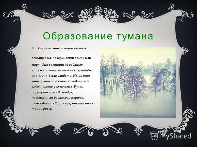 Образование тумана Туман это обычное облако, лежащее на поверхности земли или моря. Оно состоит из водяных капелек, слишком маленьких, чтобы их можно было увидеть. Но их так много, что объекты, находящиеся рядом, плохо различимы. Туман образуется, ко