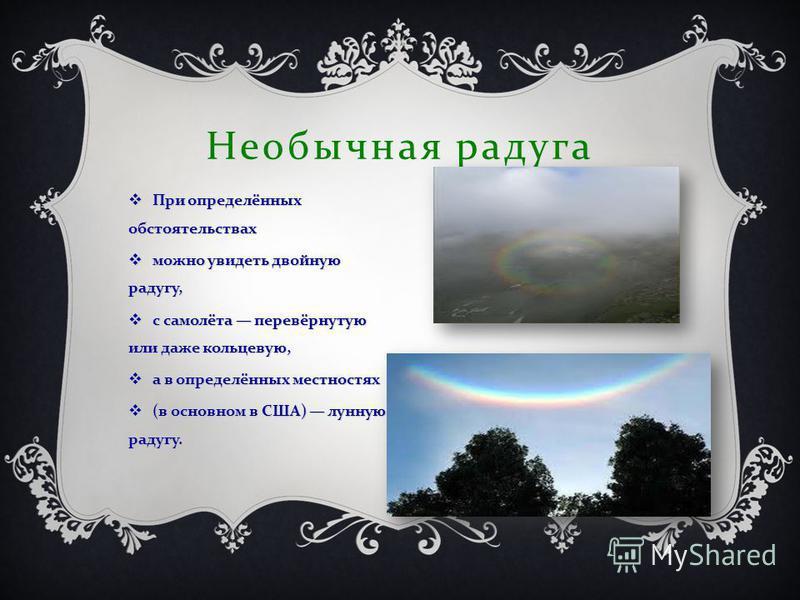 Необычная радуга При определённых обстоятельствах При определённых обстоятельствах можно увидеть двойную радугу, можно увидеть двойную радугу, с самолёта перевёрнутую или даже кольцевую, с самолёта перевёрнутую или даже кольцевую, а в определённых ме