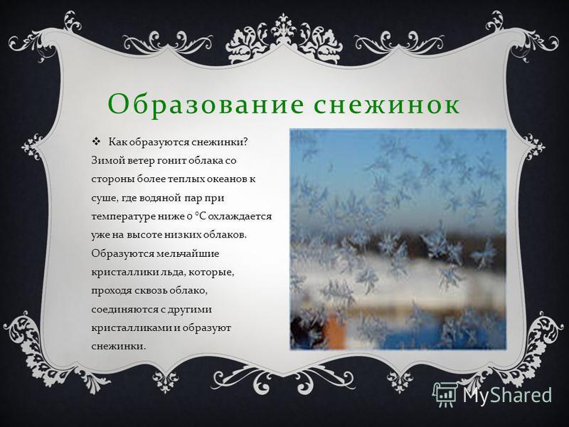 Образование снежинок Как образуются снежинки ? Зимой ветер гонит облака со стороны более теплых океанов к суше, где водяной пар при температуре ниже 0 ° С охлаждается уже на высоте низких облаков. Образуются мельчайшие кристаллики льда, которые, прох