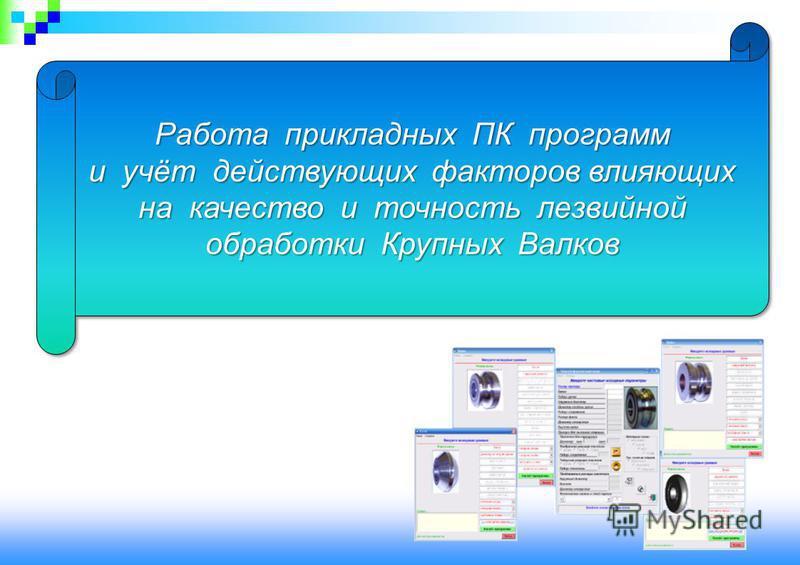 Работа прикладных ПК программ и учёт действующих факторов влияющих на качество и точность лезвийной обработки Крупных Валков Работа прикладных ПК программ и учёт действующих факторов влияющих на качество и точность лезвийной обработки Крупных Валков