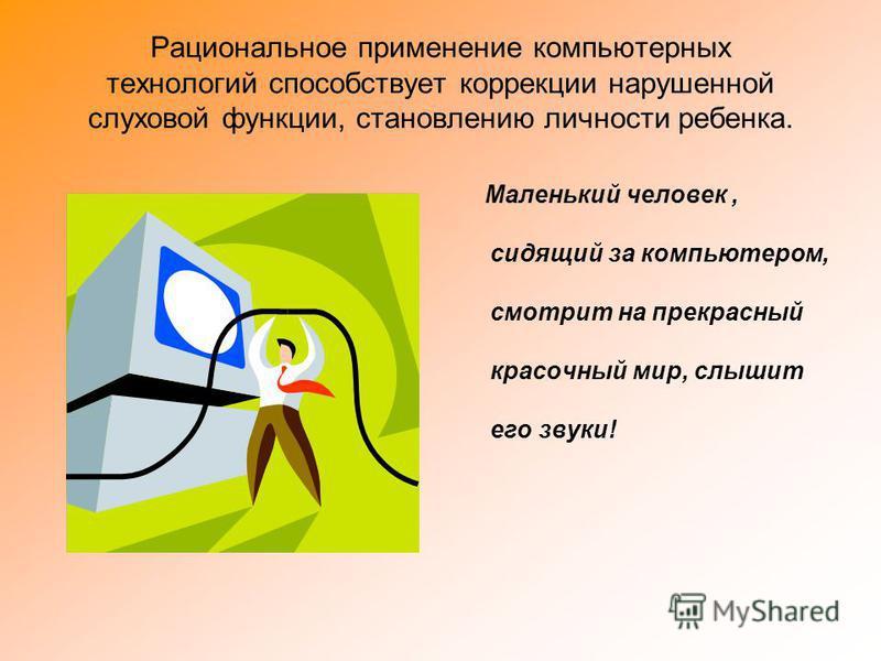 Рациональное применение компьютерных технологий способствует коррекции нарушенной слуховой функции, становлению личности ребенка. Маленький человек, сидящий за компьютером, смотрит на прекрасный красочный мир, слышит его звуки!