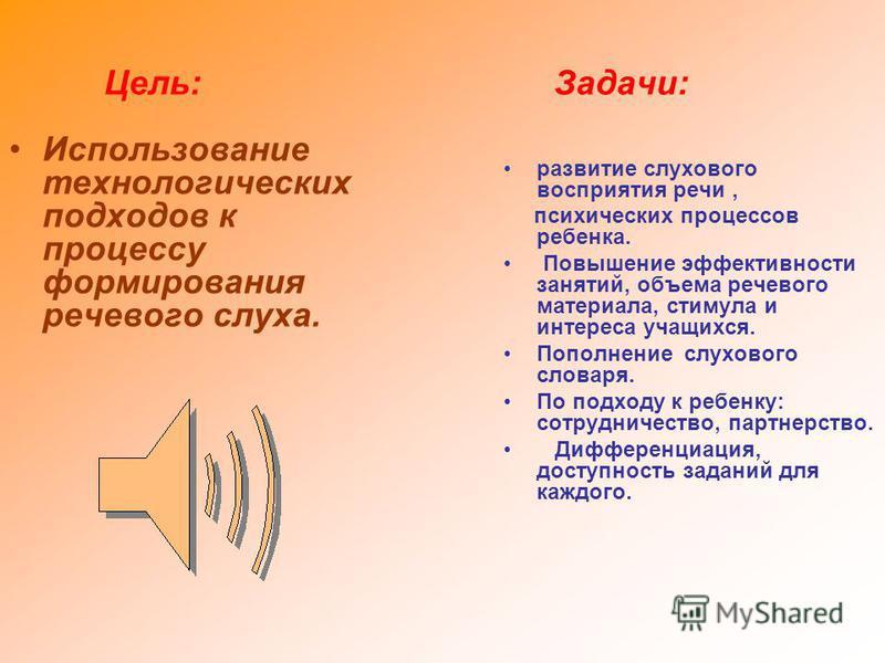 Цель: Задачи: Использование технологических подходов к процессу формирования речевого слуха. развитие слухового восприятия речи, психических процессов ребенка. Повышение эффективности занятий, объема речевого материала, стимула и интереса учащихся. П