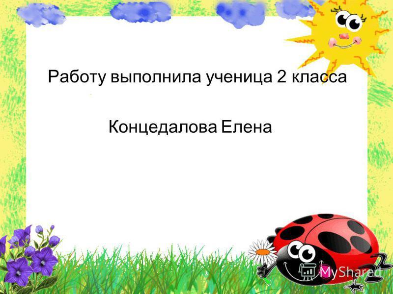 Работу выполнила ученица 2 класса Концедалова Елена