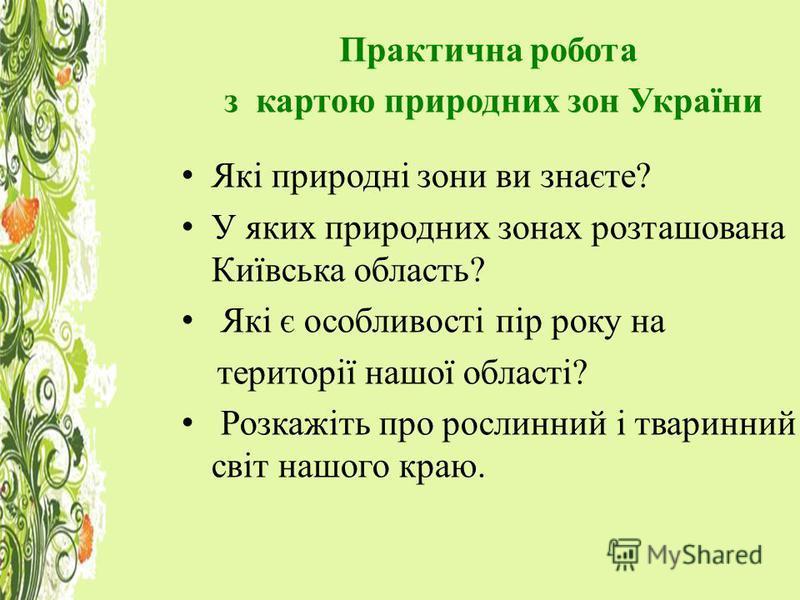 Практична робота з картою природних зон України Які природні зони ви знаєте? У яких природних зонах розташована Київська область? Які є особливості пір року на території нашої області? Розкажіть про рослинний і тваринний світ нашого краю.