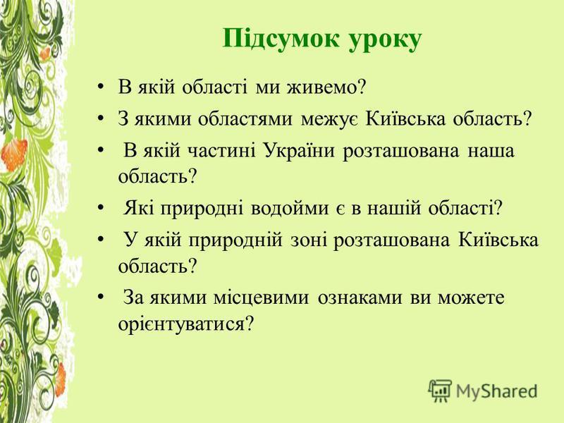 Підсумок уроку В якій області ми живемо? З якими областями межує Київська область? В якій частині України розташована наша область? Які природні водойми є в нашій області? У якій природній зоні розташована Київська область? За якими місцевими ознакам