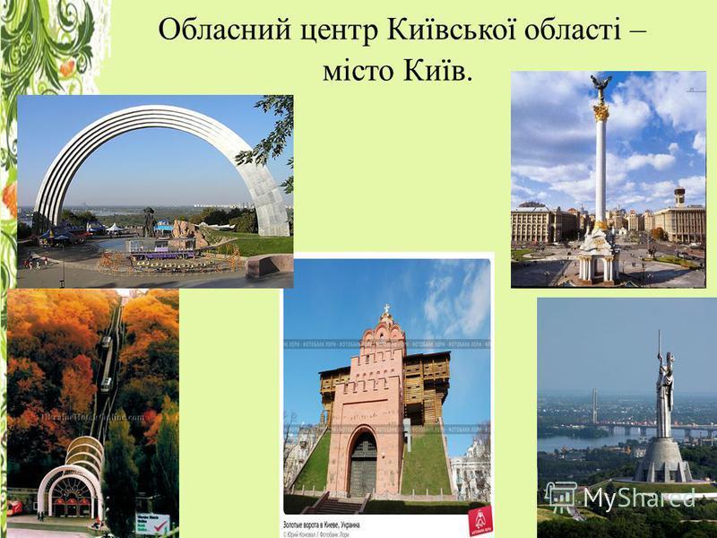 Обласний центр Київської області – місто Київ.